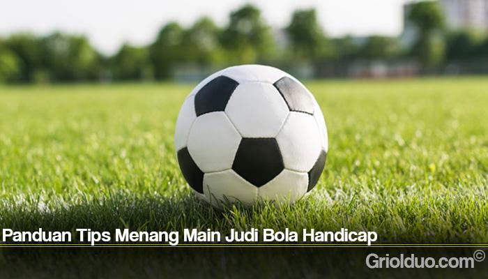 Panduan Tips Menang Main Judi Bola Handicap